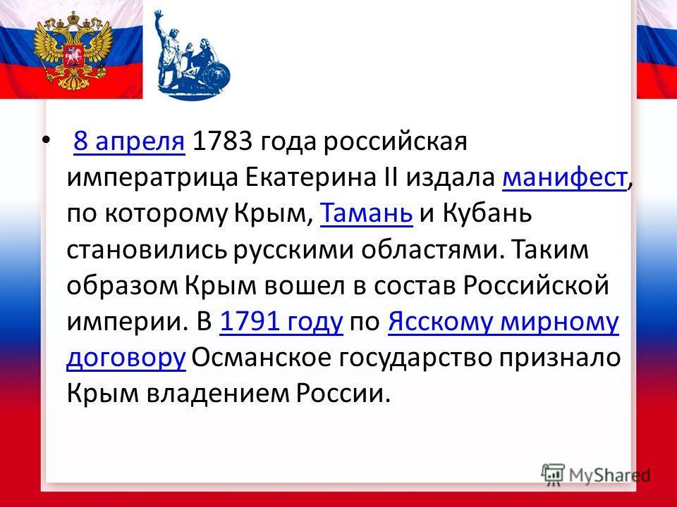 8 апреля 1783 года российская императрица Екатерина II издала манифест, по которому Крым, Тамань и Кубань становились русскими областями. Таким образом Крым вошел в состав Российской империи. В 1791 году по Ясскому мирному договору Османское государс
