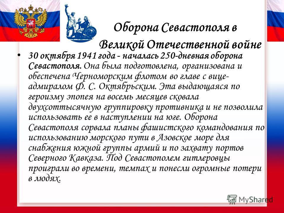Оборона Севастополя в Великой Отечественной войне 30 октября 1941 года - началась 250-дневная оборона Севастополя. Она была подготовлена, организована и обеспечена Черноморским флотом во главе с вице- адмиралом Ф. С. Октябрьским. Эта выдающаяся по ге