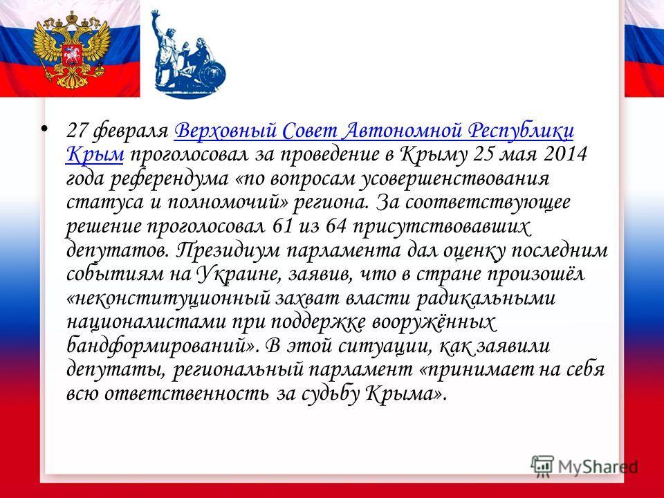 27 февраля Верховный Совет Автономной Республики Крым проголосовал за проведение в Крыму 25 мая 2014 года референдума «по вопросам усовершенствования статуса и полномочий» региона. За соответствующее решение проголосовал 61 из 64 присутствовавших деп