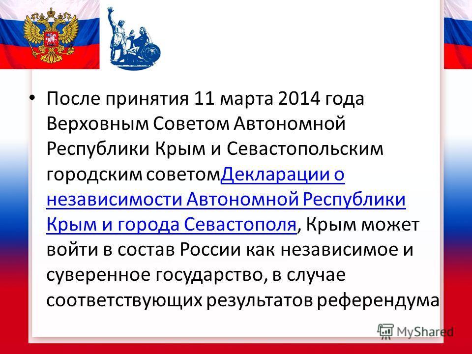 После принятия 11 марта 2014 года Верховным Советом Автономной Республики Крым и Севастопольским городским советом Декларации о независимости Автономной Республики Крым и города Севастополя, Крым может войти в состав России как независимое и суверенн