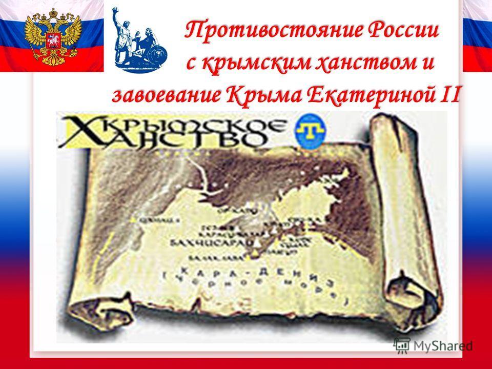 Противостояние России с крымским ханством и завоевание Крыма Екатериной II Противостояние России с крымским ханством и завоевание Крыма Екатериной II