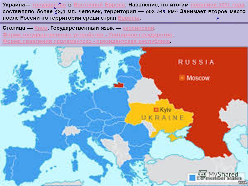 Украи́на государство в Восточной Европе. Население, по итогам переписи 2001 года, составляло более 48,4 мл. человек, территория 603 549 км ². Занимает второе место после России по территории среди стран Европы. государство Восточной Европе переписи 2