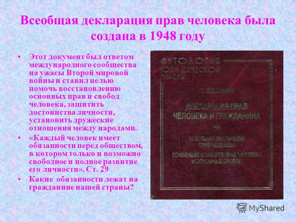 Всеобщая декларация прав человека была создана в 1948 году Этот документ был ответом международного сообщества на ужасы Второй мировой войны и ставил целью помочь восстановлению основных прав и свобод человека, защитить достоинства личности, установи