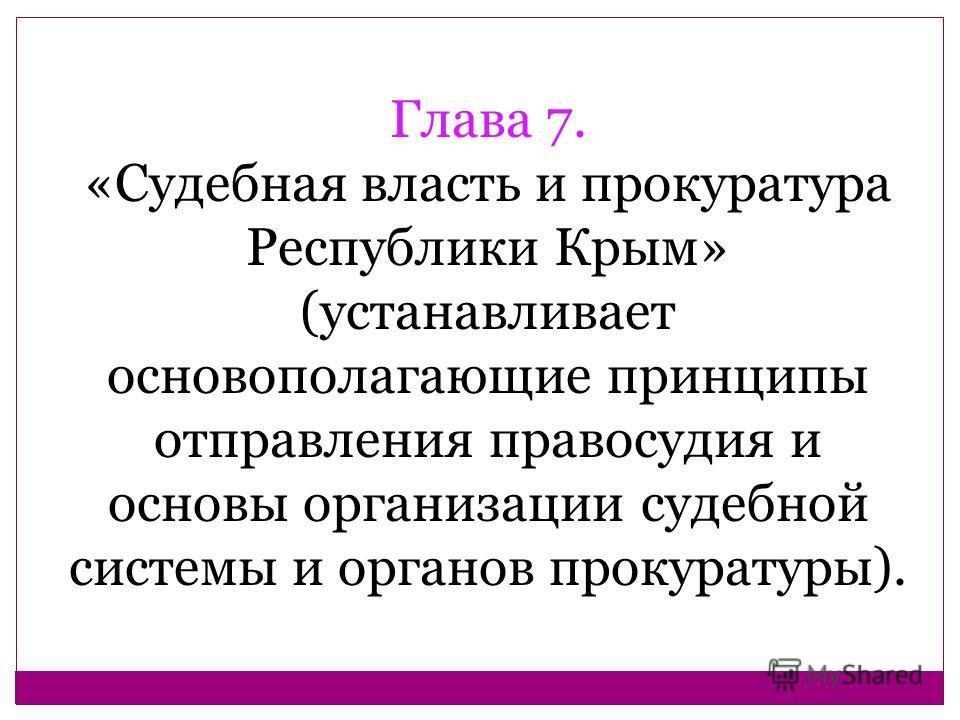 Глава 7. «Судебная власть и прокуратура Республики Крым» (устанавливает основополагающие принципы отправления правосудия и основы организации судебной системы и органов прокуратуры).