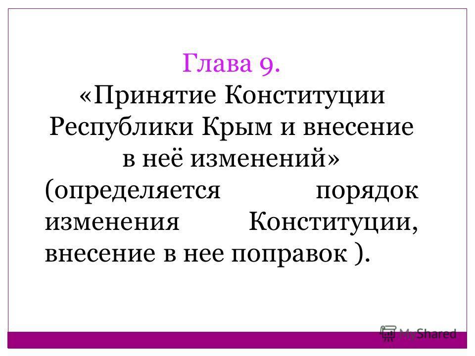 Глава 9. «Принятие Конституции Республики Крым и внесение в неё изменений» (определяется порядок изменения Конституции, внесение в нее поправок ).