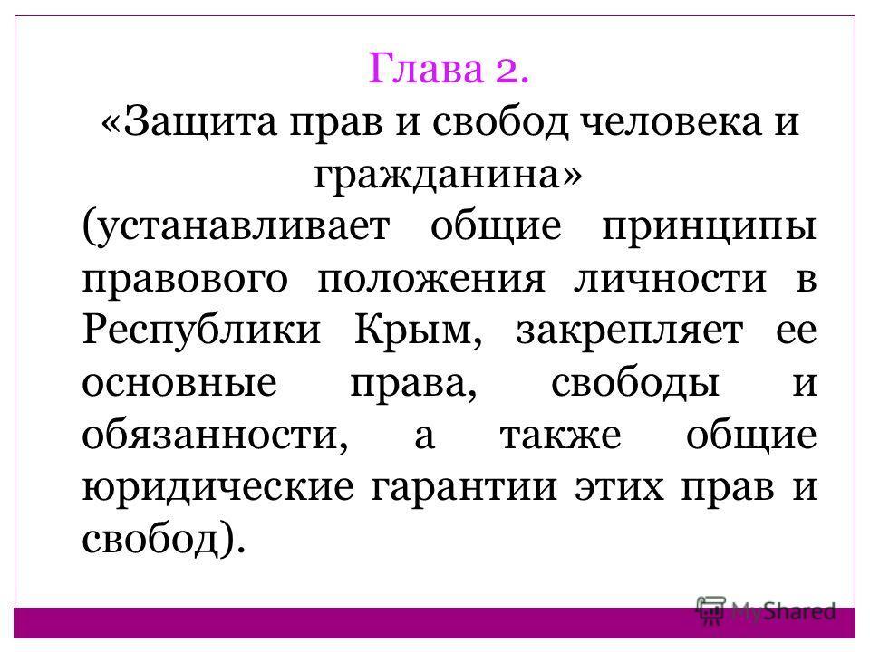 Глава 2. «Защита прав и свобод человека и гражданина» (устанавливает общие принципы правового положения личности в Республики Крым, закрепляет ее основные права, свободы и обязанности, а также общие юридические гарантии этих прав и свобод).