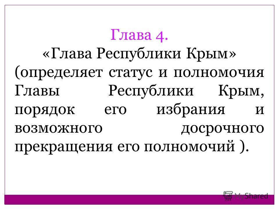 Глава 4. «Глава Республики Крым» (определяет статус и полномочия Главы Республики Крым, порядок его избрания и возможного досрочного прекращения его полномочий ).