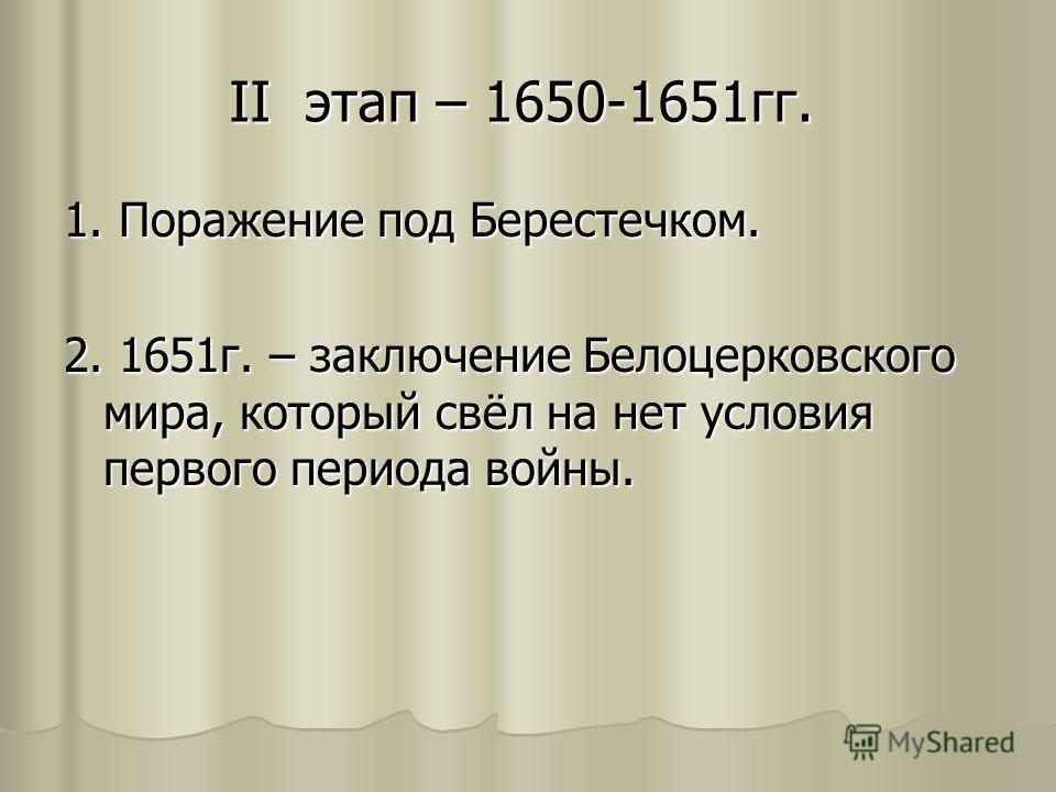 II этап – 1650-1651 гг. 1. Поражение под Берестечком. 2. 1651 г. – заключение Белоцерковского мира, который свёл на нет условия первого периода войны.