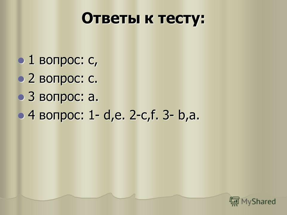 Ответы к тесту: 1 вопрос: c, 1 вопрос: c, 2 вопрос: c. 2 вопрос: c. 3 вопрос: a. 3 вопрос: a. 4 вопрос: 1- d,e. 2-c,f. 3- b,a. 4 вопрос: 1- d,e. 2-c,f. 3- b,a.