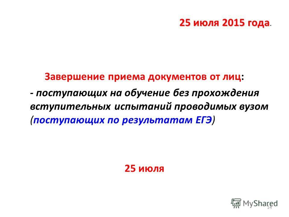 25 июля 2015 года 25 июля 2015 года. Завершение приема документов от лиц: - поступающих на обучение без прохождения вступительных испытаний проводимых вузом (поступающих по результатам ЕГЭ) 25 июля 14