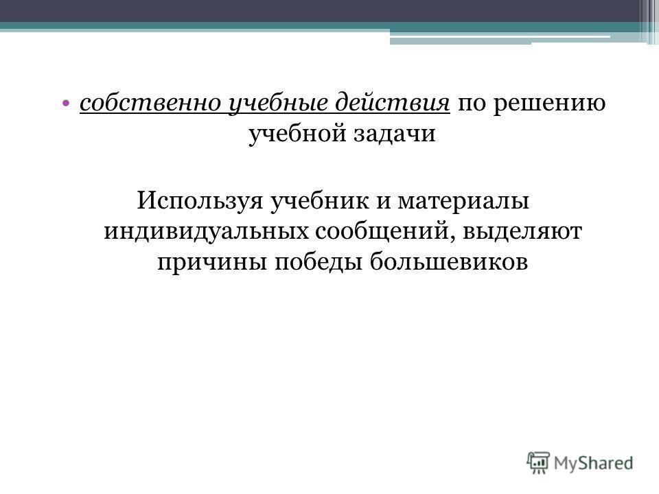 собственно учебные действия по решению учебной задачи Используя учебник и материалы индивидуальных сообщений, выделяют причины победы большевиков