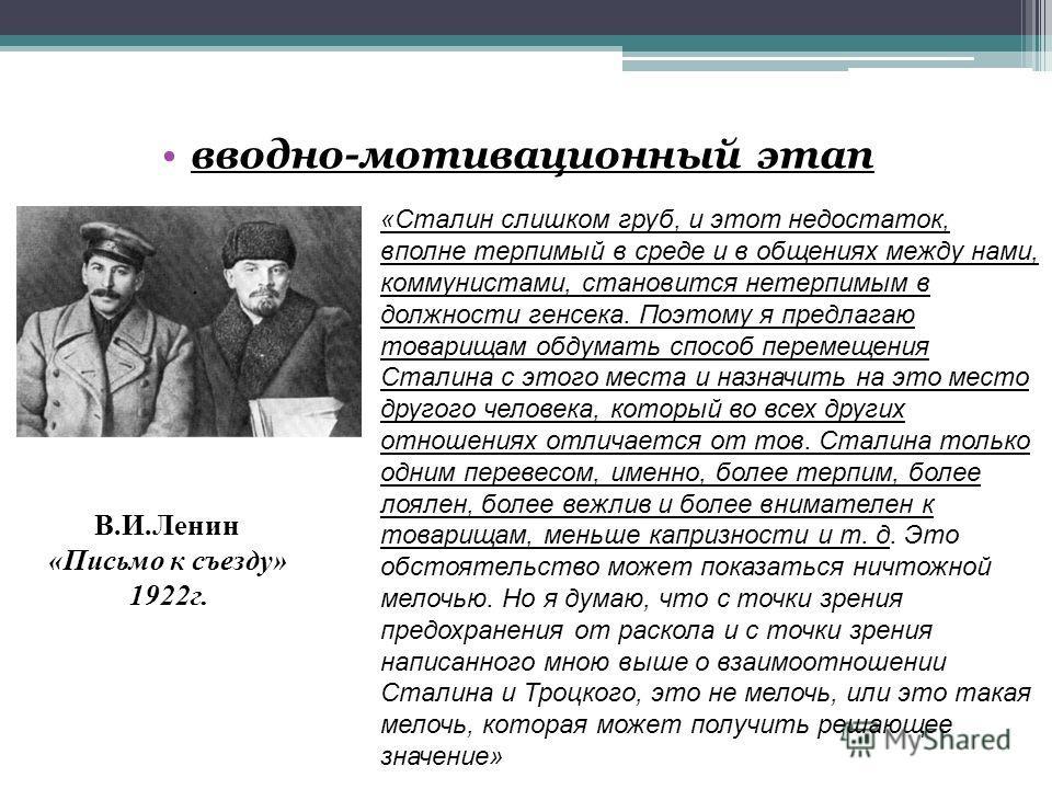 вводно-мотивационный этап «Сталин слишком груб, и этот недостаток, вполне терпимый в среде и в общениях между нами, коммунистами, становится нетерпимым в должности генсека. Поэтому я предлагаю товарищам обдумать способ перемещения Сталина с этого мес