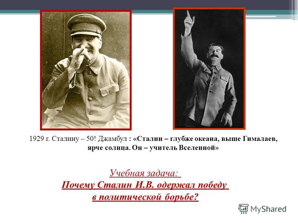 1929 г. Сталину – 50! Джамбул : «Сталин – глубже океана, выше Гималаев, ярче солнца. Он – учитель Вселенной» Учебная задача: Почему Сталин И.В. одержал победу в политической борьбе?