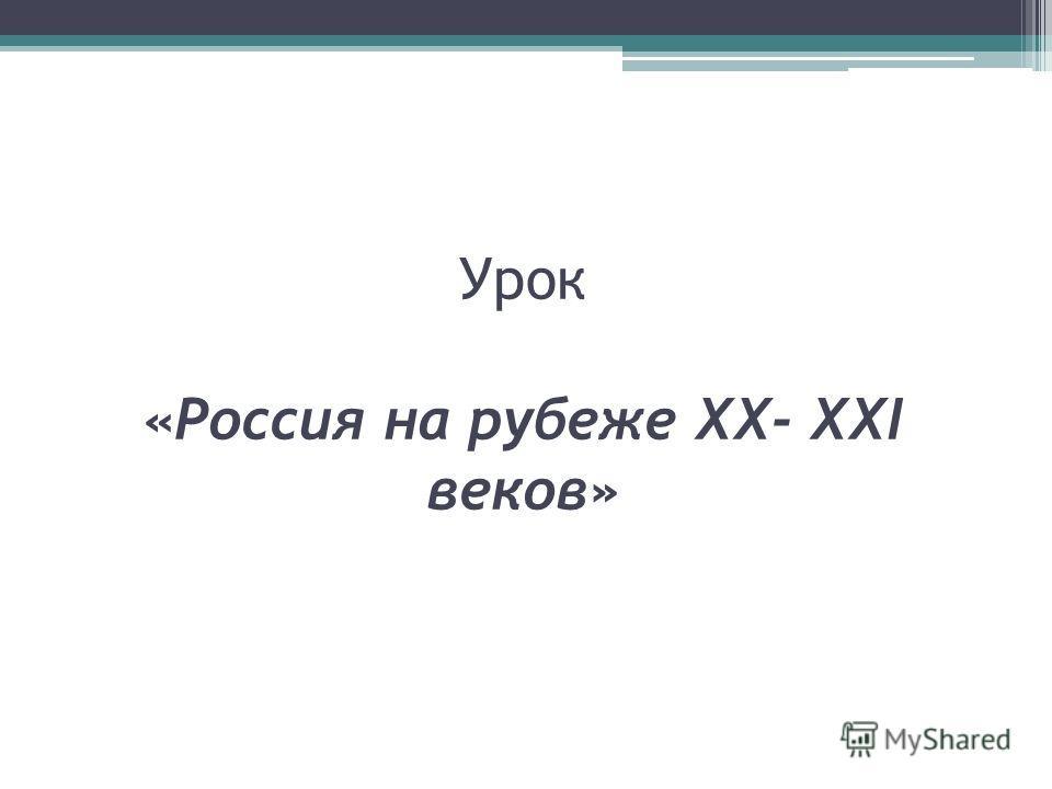 Урок «Россия на рубеже XX- XXI веков»