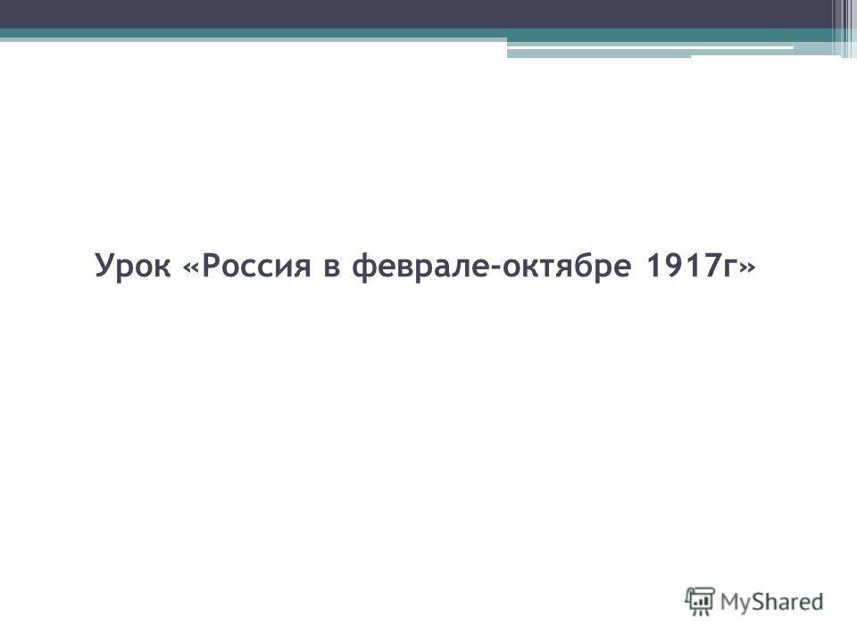 Урок «Россия в феврале-октябре 1917 г»