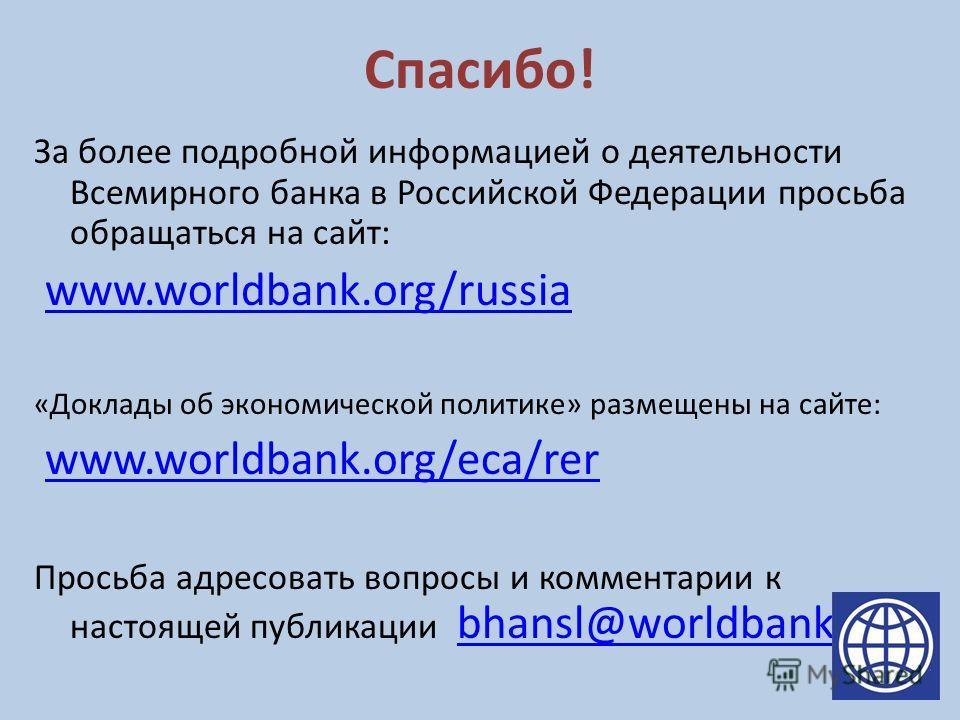 Спасибо! За более подробной информацией о деятельности Всемирного банка в Российской Федерации просьба обращаться на сайт: www.worldbank.org/russia «Доклады об экономической политике» размещены на сайте: www.worldbank.org/eca/rer Просьба адресовать в