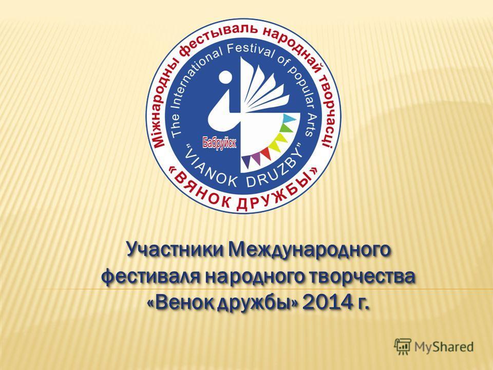 Участники Международного фестиваля народного творчества «Венок дружбы» 2014 г.