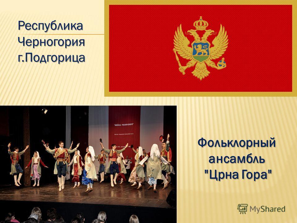 Республика Черногорияг.Подгорица Фольклорныйансамбль Црна Гора