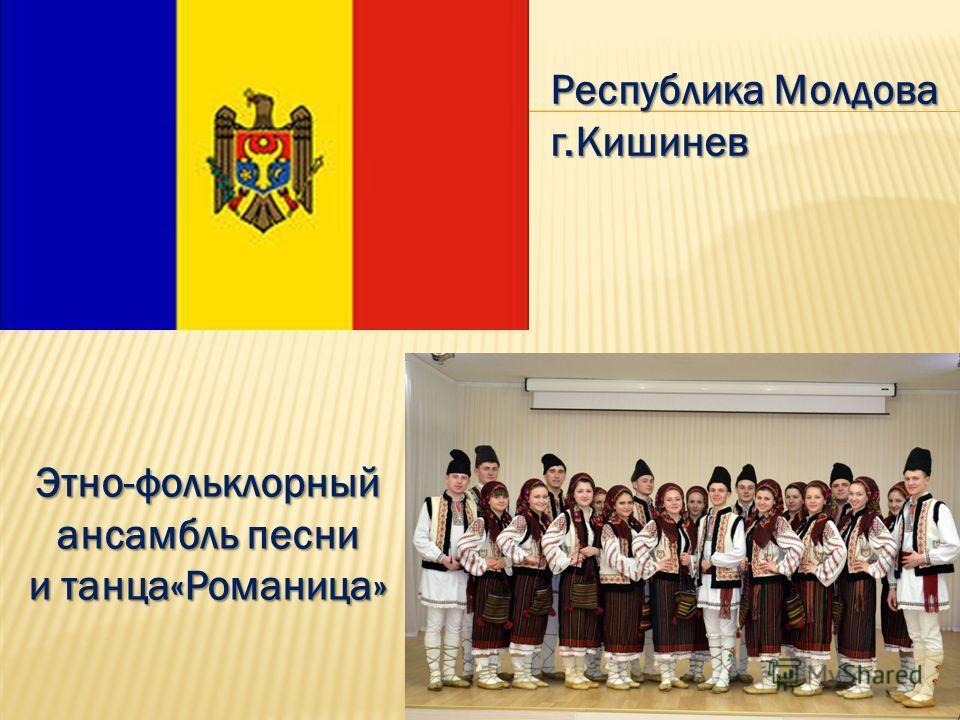 Республика Молдова г.Кишинев Этно-фольклорный ансамбль песни и танца«Романица»
