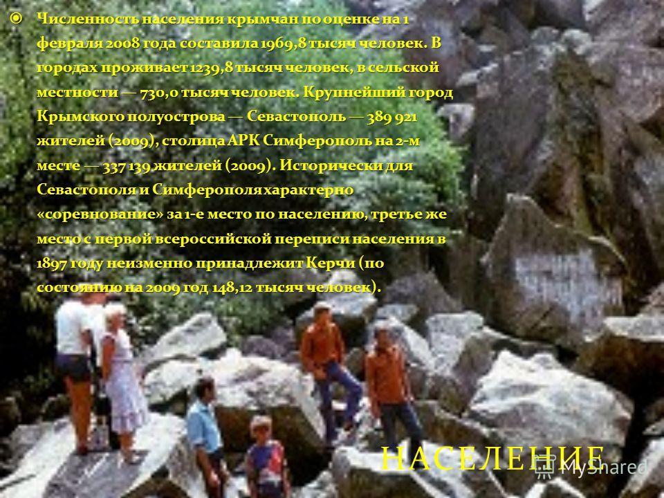 НАСЕЛЕНИЕ Численность населения крымчан по оценке на 1 февраля 2008 года составила 1969,8 тысяч человек. В городах проживает 1239,8 тысяч человек, в сельской местности 730,0 тысяч человек. Крупнейший город Крымского полуострова Севастополь 389 921 жи