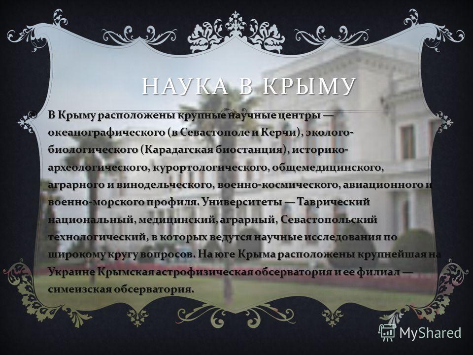 НАУКА В КРЫМУ В Крыму расположены крупные научные центры океанографического ( в Севастополе и Керчи ), эколого - биологического ( Карадагская биостанция ), историко - археологического, курортологического, общемедицинского, аграрного и винодельческого