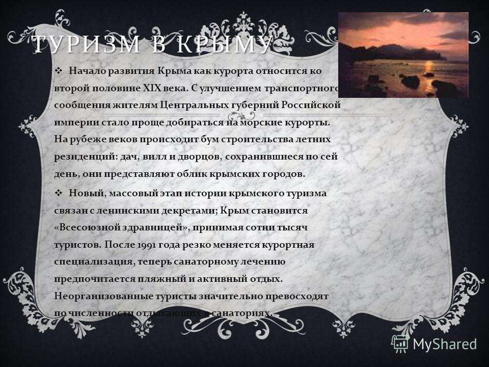 ТУРИЗМ В КРЫМУ Начало развития Крыма как курорта относится ко второй половине XIX века. С улучшением транспортного сообщения жителям Центральных губерний Российской империи стало проще добираться на морские курорты. На рубеже веков происходит бум стр