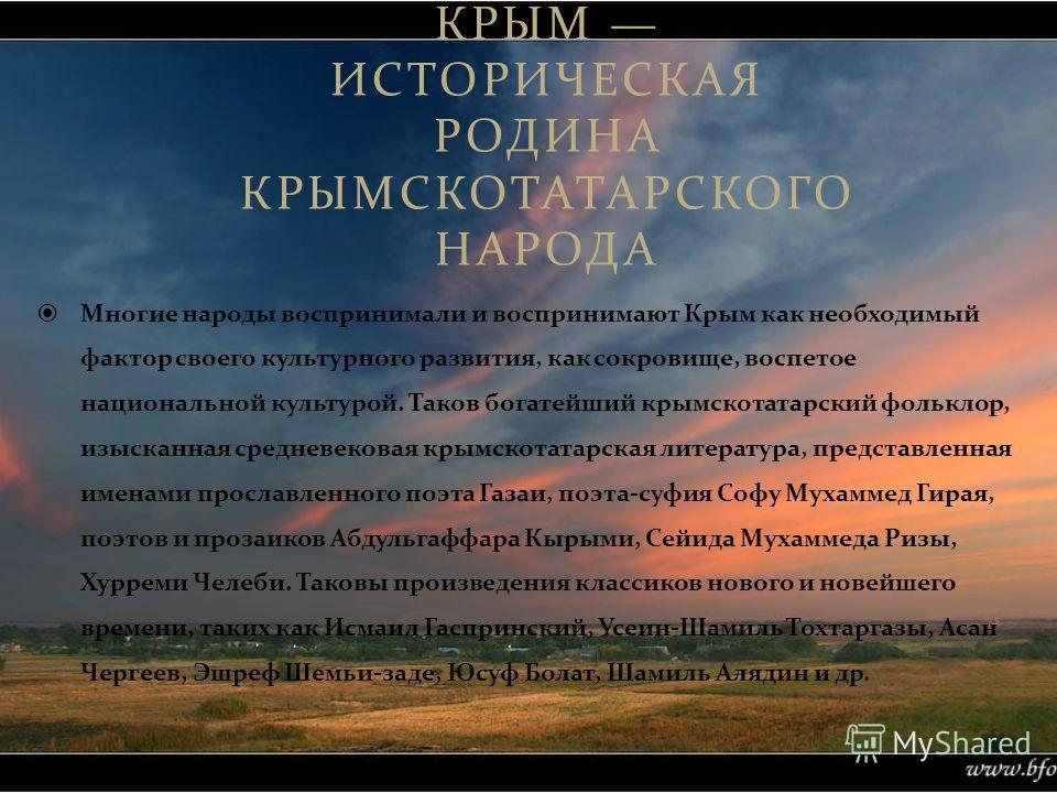 КРЫМ ИСТОРИЧЕСКАЯ РОДИНА КРЫМСКОТАТАРСКОГО НАРОДА Многие народы воспринимали и воспринимают Крым как необходимый фактор своего культурного развития, как сокровище, воспетое национальной культурой. Таков богатейший крымскотатарский фольклор, изысканна