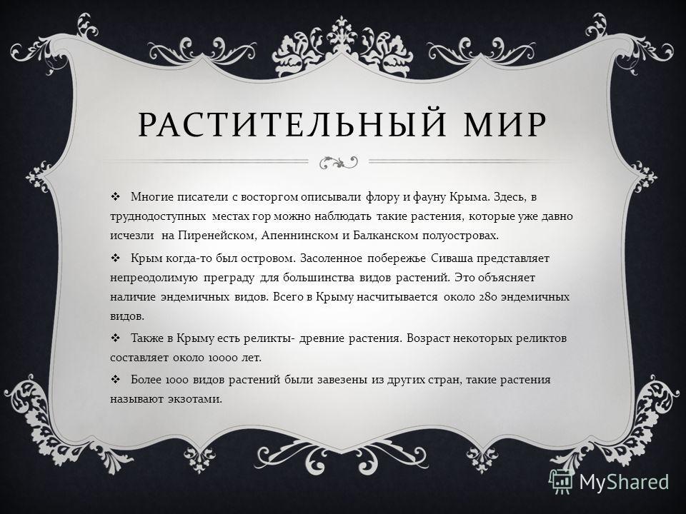 РАСТИТЕЛЬНЫЙ МИР Многие писатели с восторгом описывали флору и фауну Крыма. Здесь, в труднодоступных местах гор можно наблюдать такие растения, которые уже давно исчезли на Пиренейском, Апеннинском и Балканском полуостровах. Крым когда - то был остро