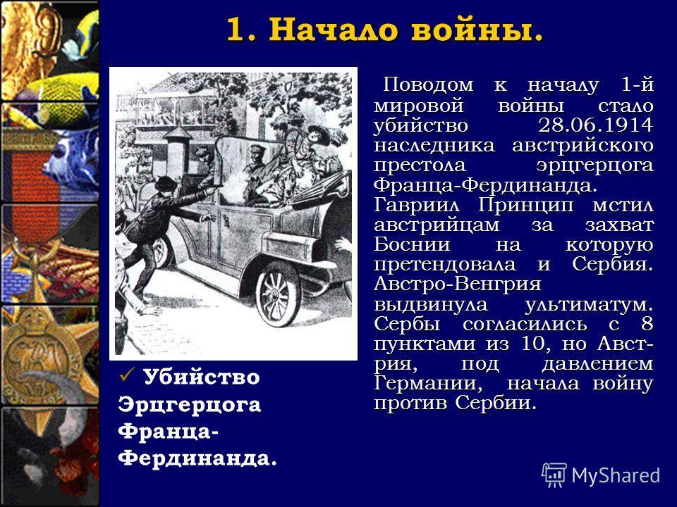 1. Начало войны. Поводом к началу 1-й мировой войны стало убийство 28.06.1914 наследника австрийского престола эрцгерцога Франца-Фердинанда. Гавриил Принцип мстил австрийцам за захват Боснии на которую претендовала и Сербия. Австро-Венгрия выдвинула