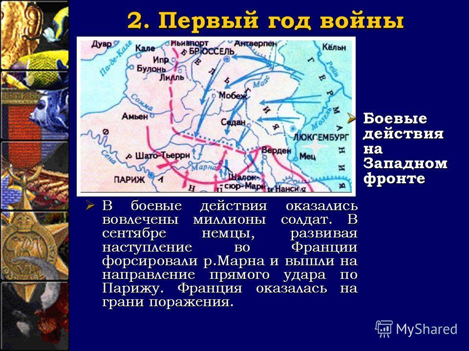 2. Первый год войны Боевые действия на Западном фронте Боевые действия на Западном фронте В боевые действия оказались вовлечены миллионы солдат. В сентябре немцы, развивая наступление во Франции форсировали р.Марна и вышли на направление прямого удар