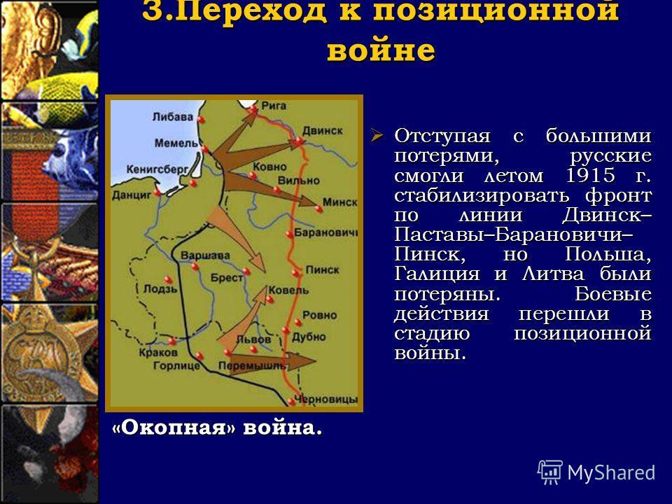 3. Переход к позиционной войне Отступая с большими потерями, русские смогли летом 1915 г. стабилизировать фронт по линии Двинск– Паставы–Барановичи– Пинск, но Польша, Галиция и Литва были потеряны. Боевые действия перешли в стадию позиционной войны.