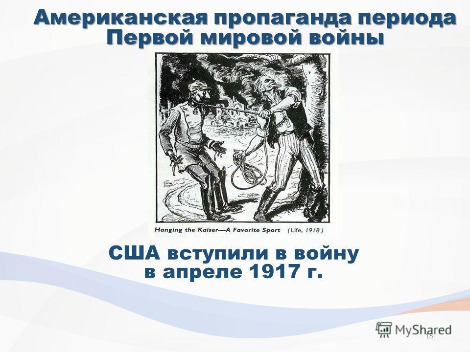 Американская пропаганда периода Первой мировой войны США вступили в войну в апреле 1917 г. 15