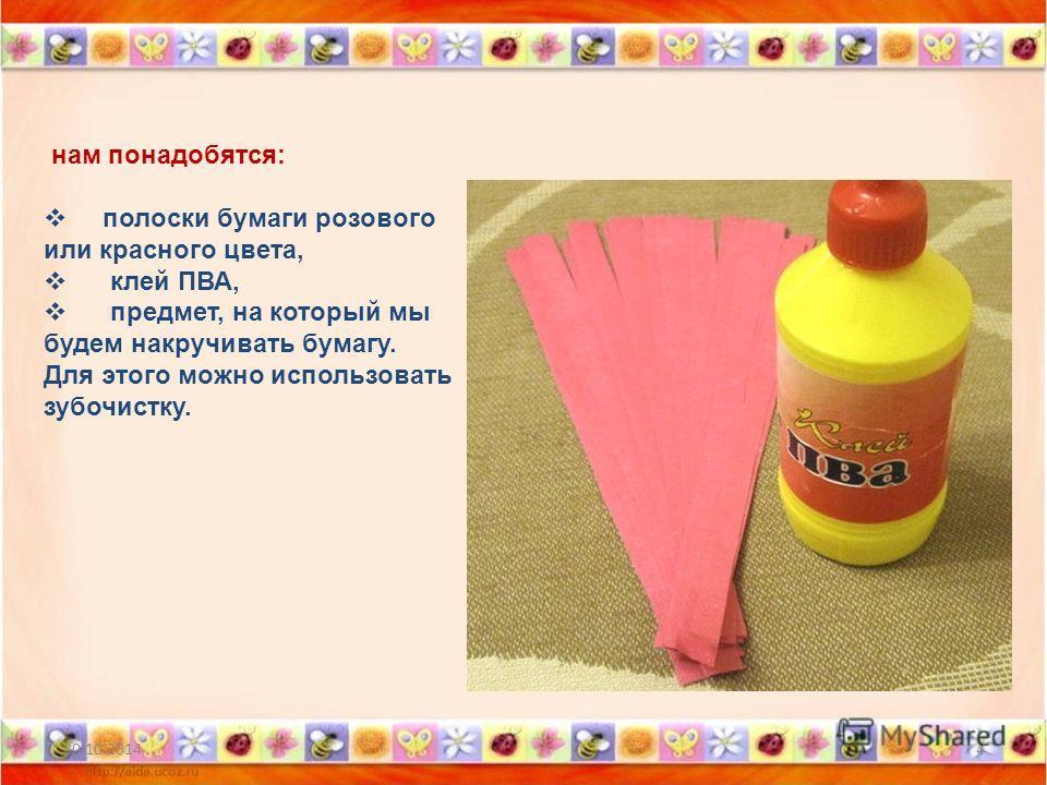 30.10.20144 нам понадобятся: полоски бумаги розового или красного цвета, клей ПВА, предмет, на который мы будем накручивать бумагу. Для этого можно использовать зубочистку.
