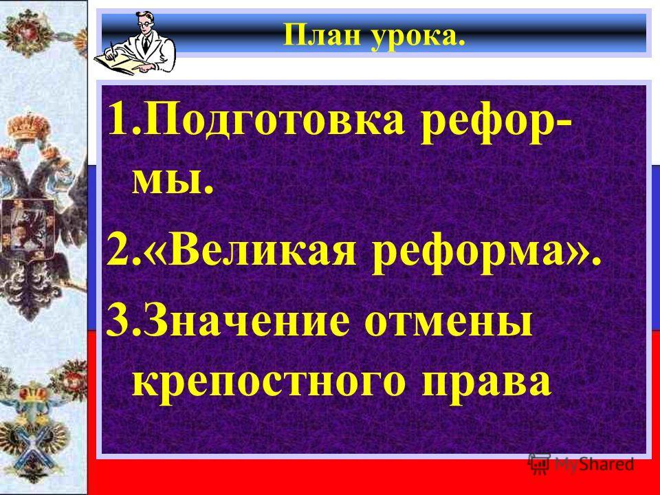 План урока. 1. Подготовка рефор- мы. 2.«Великая реформа». 3. Значение отмены крепостного права