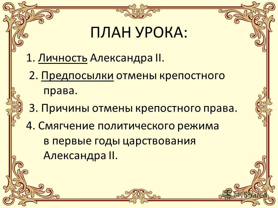 ПЛАН УРОКА: 1. Личность Александра II. 2. Предпосылки отмены крепостного права. 3. Причины отмены крепостного права. 4. Смягчение политического режима в первые годы царствования Александра II.