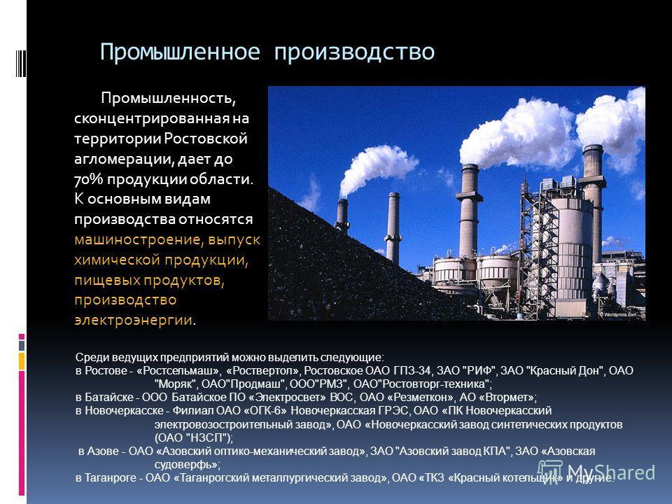 Промышленное производство Промышленность, сконцентрированная на территории Ростовской агломерации, дает до 70% продукции области. К основным видам производства относятся машиностроение, выпуск химической продукции, пищевых продуктов, производство эле