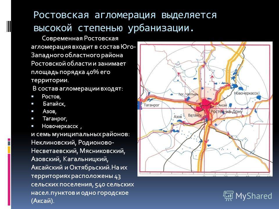 Ростовская агломерация выделяется высокой степенью урбанизации. Современная Ростовская агломерация входит в состав Юго- Западного областного района Ростовской области и занимает площадь порядка 40% его территории. В состав агломерации входят: Ростов,