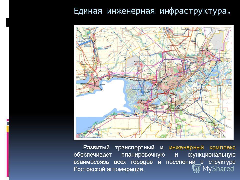 Единая инженерная инфраструктура. Развитый транспортный и инженерный комплекс обеспечивает планировочную и функциональную взаимосвязь всех городов и поселений в структуре Ростовской агломерации.