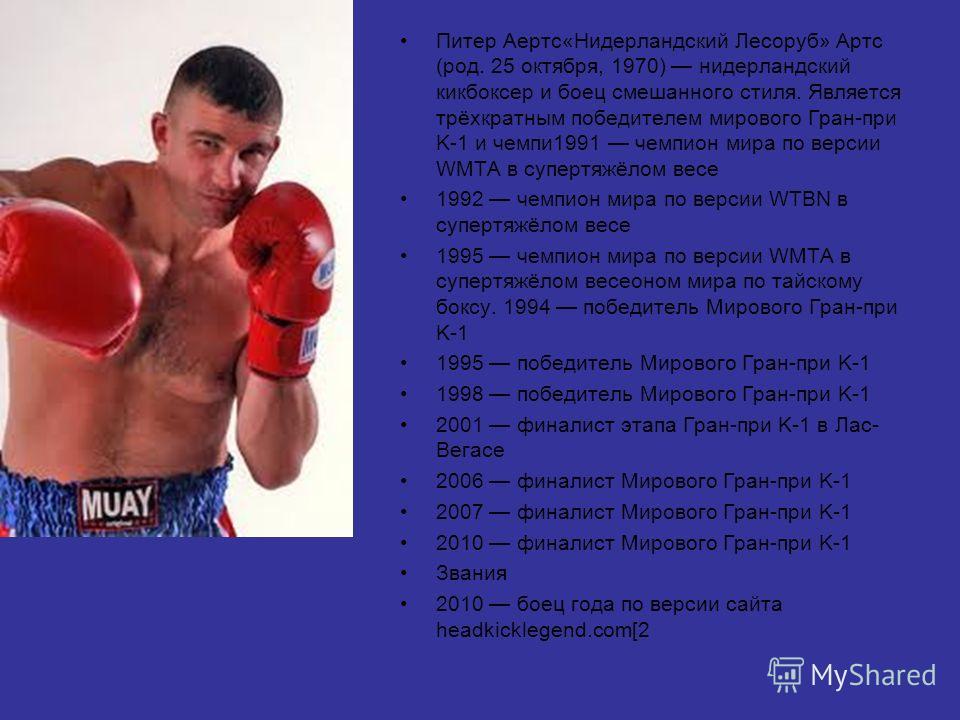Питер Аертс«Нидерландский Лесоруб» Артс (род. 25 октября, 1970) нидерландский кикбоксер и боец смешанного стиля. Является трёхкратным победителем мирового Гран-при K-1 и чемпи 1991 чемпион мира по версии WMTA в супертяжёлом весе 1992 чемпион мира по