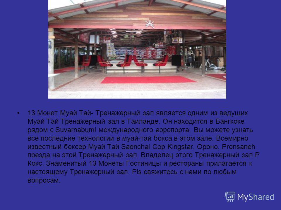 13 Монет Муай Тай- Тренажерный зал является одним из ведущих Муай Тай Тренажерный зал в Таиланде. Он находится в Бангкоке рядом с Suvarnabumi международного аэропорта. Вы можете узнать все последние технологии в муай-тай бокса в этом зале. Всемирно и