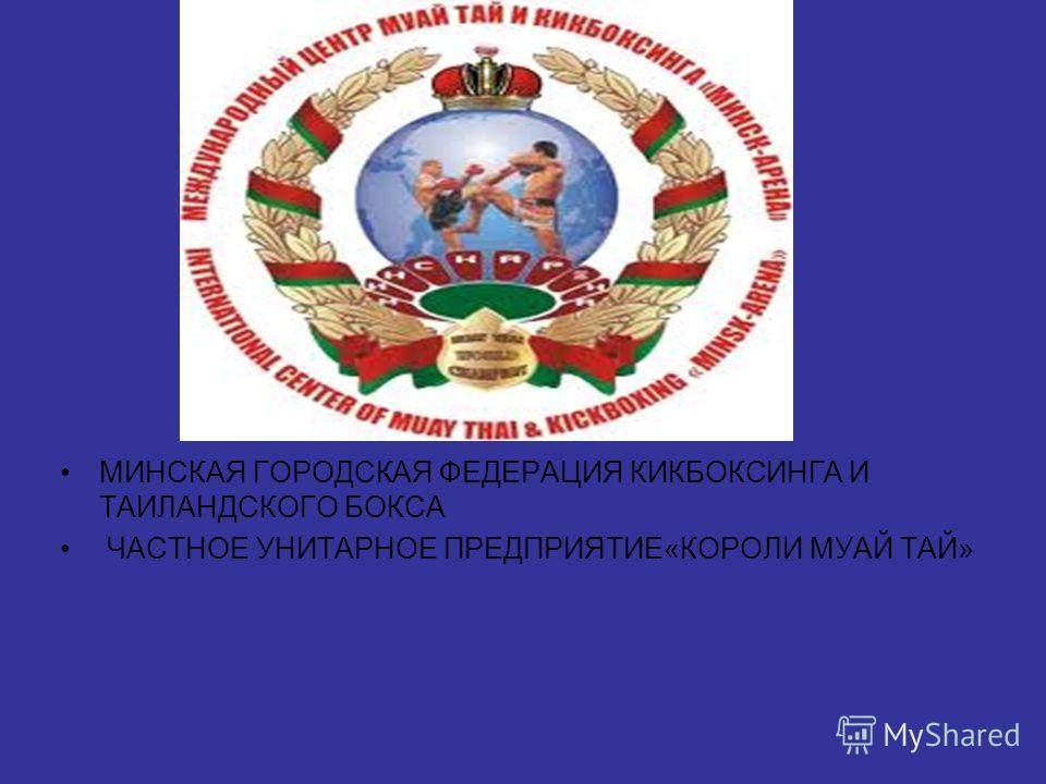 МИНСКАЯ ГОРОДСКАЯ ФЕДЕРАЦИЯ КИКБОКСИНГА И ТАИЛАНДСКОГО БОКСА ЧАСТНОЕ УНИТАРНОЕ ПРЕДПРИЯТИЕ«КОРОЛИ МУАЙ ТАЙ»