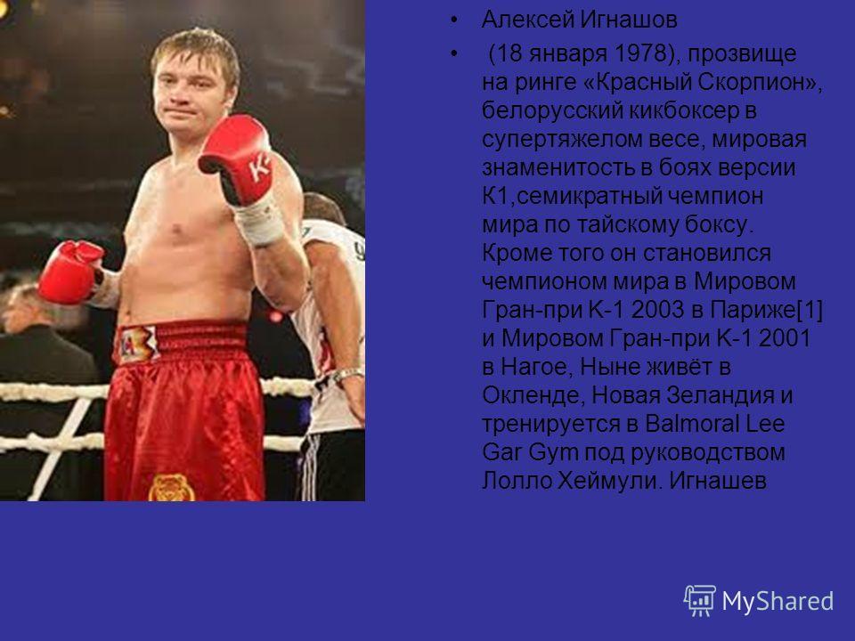 Алексей Игнашов (18 января 1978), прозвище на ринге «Красный Скорпион», белорусский кикбоксер в супертяжелом весе, мировая знаменитость в боях версии К1,семикратный чемпион мира по тайскому боксу. Кроме того он становился чемпионом мира в Мировом Гра