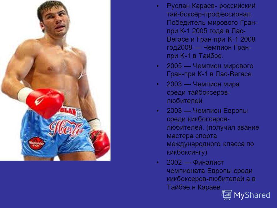 Руслан Караев- российский тай-боксёр-профессионал. Победитель мирового Гран- при К-1 2005 года в Лас- Вегасе и Гран-при K-1 2008 год 2008 Чемпион Гран- при K-1 в Тайбэе. 2005 Чемпион мирового Гран-при К-1 в Лас-Вегасе. 2003 Чемпион мира среди тайбокс