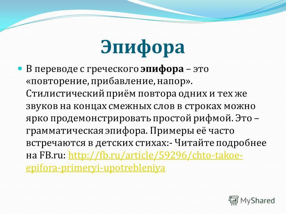Эпифора В переводе с греческого эпифора – это « повторение, прибавление, напор ». Стилистический приём повтора одних и тех же звуков на концах смежных слов в строках можно ярко продемонстрировать простой рифмой. Это – грамматическая эпифора. Примеры