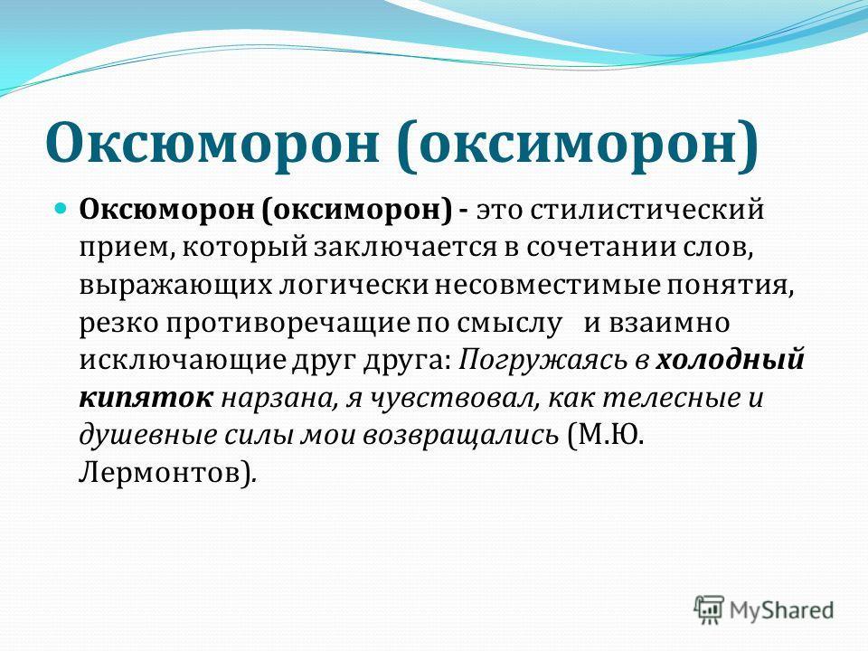 Оксюморон ( оксиморон ) Оксюморон ( оксиморон ) - это стилистический прием, который заключается в сочетании слов, выражающих логически несовместимые понятия, резко противоречащие по смыслу и взаимно исключающие друг друга : Погружаясь в холодный кипя