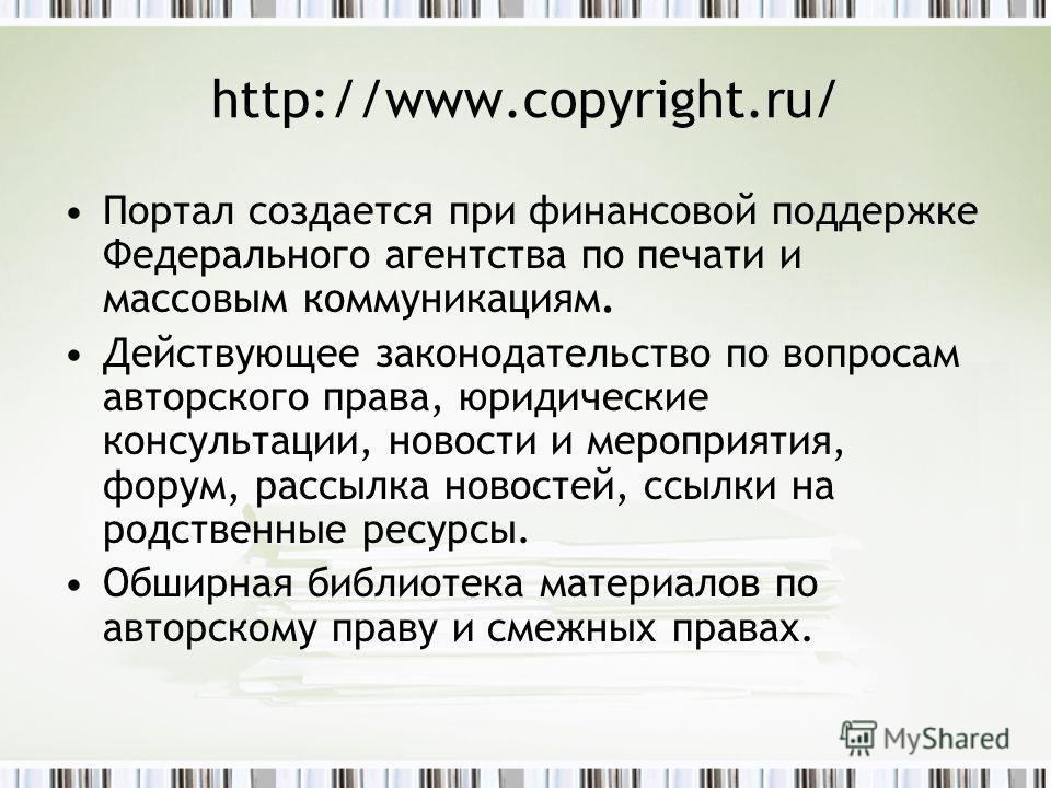 http://www.copyright.ru/ Портал создается при финансовой поддержке Федерального агентства по печати и массовым коммуникациям. Действующее законодательство по вопросам авторского права, юридические консультации, новости и мероприятия, форум, рассылка