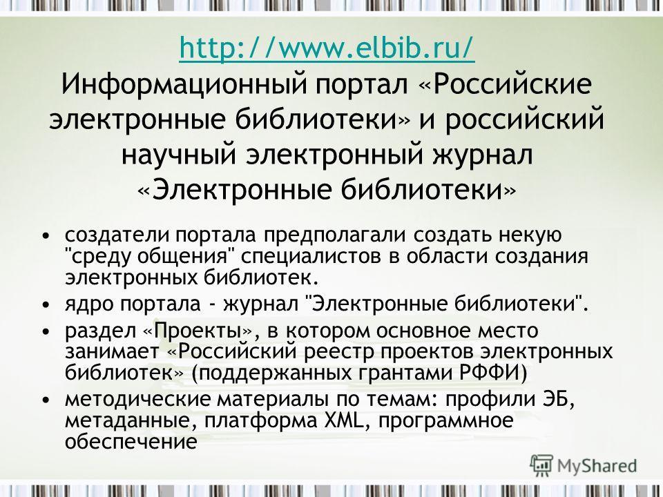 http://www.elbib.ru/ http://www.elbib.ru/ Информационный портал «Российские электронные библиотеки» и российский научный электронный журнал «Электронные библиотеки» cоздатели портала предполагали создать некую