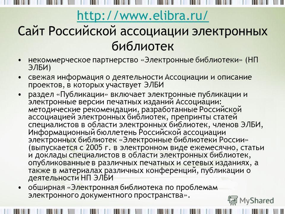 http://www.elibra.ru/ http://www.elibra.ru/ Сайт Российской ассоциации электронных библиотек некоммерческое партнерство «Электронные библиотеки» (НП ЭЛБИ) свежая информация о деятельности Ассоциации и описание проектов, в которых участвует ЭЛБИ разде