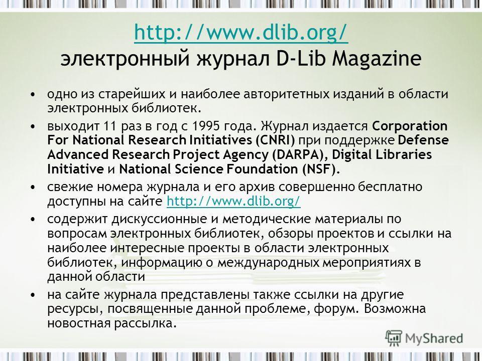 http://www.dlib.org/ http://www.dlib.org/ электронный журнал D-Lib Magazine одно из старейших и наиболее авторитетных изданий в области электронных библиотек. выходит 11 раз в год с 1995 года. Журнал издается Corporation For National Research Initiat