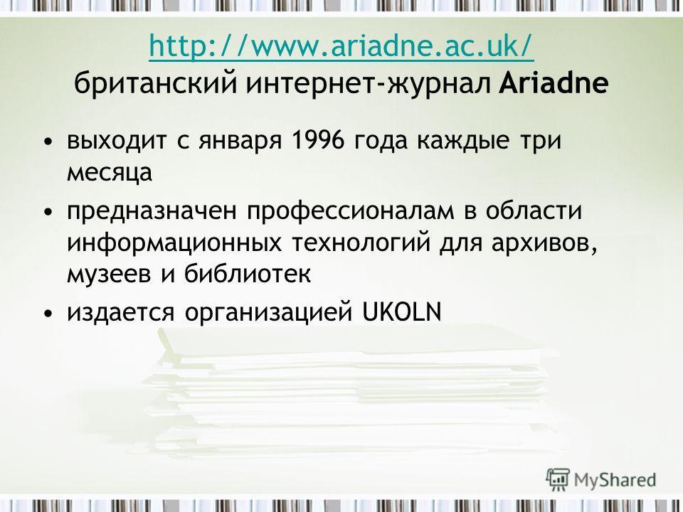 http://www.ariadne.ac.uk/ http://www.ariadne.ac.uk/ британский интернет-журнал Ariadne выходит с января 1996 года каждые три месяца предназначен профессионалам в области информационных технологий для архивов, музеев и библиотек издается организацией